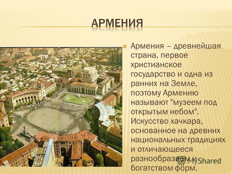 Армения – древнейшая страна, первое христианское государство и одна из ранних на Земле, поэтому Армению называют
