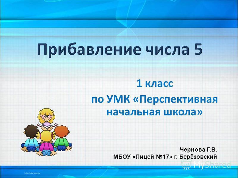 1 класс по УМК «Перспективная начальная школа» Чернова Г.В. МБОУ «Лицей 17» г. Берёзовский