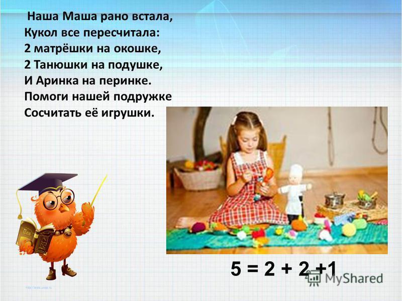 Наша Маша рано встала, Кукол все пересчитала: 2 матрёшки на окошке, 2 Танюшки на подушке, И Аринка на перинке. Помоги нашей подружке Сосчитать её игрушки. 5 = 2 + 2 +1