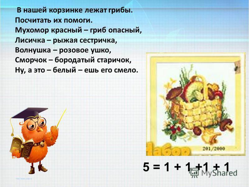 В нашей корзинке лежат грибы. Посчитать их помоги. Мухомор красный – гриб опасный, Лисичка – рыжая сестричка, Волнушка – розовое ушко, Сморчок – бородатый старичок, Ну, а это – белый – ешь его смело. 5 = 1 + 1 +1 + 1