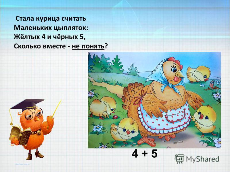 Стала курица считать Маленьких цыпляток: Жёлтых 4 и чёрных 5, Сколько вместе - не понять? 4 + 5