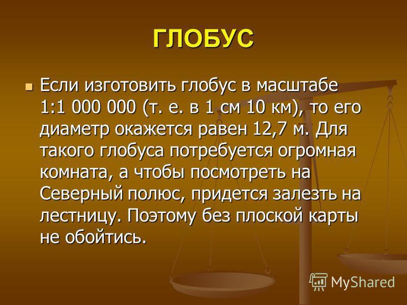 ГЛОБУС Если изготовить глобус в масштабе 1:1 000 000 (т. е. в 1 см 10 км), то его диаметр окажется равен 12,7 м. Для такого глобуса потребуется огромная комната, а чтобы посмотреть на Северный полюс, придется залезть на лестницу. Поэтому без плоской