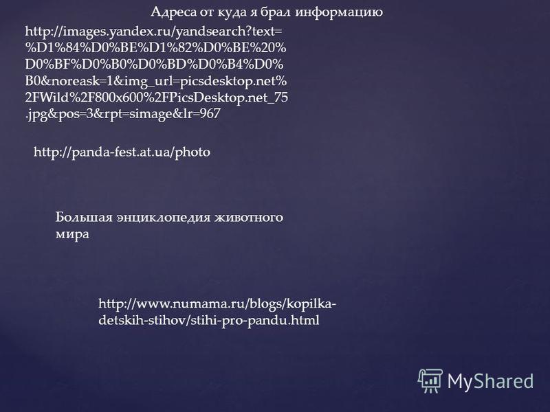 http://images.yandex.ru/yandsearch?text= %D1%84%D0%BE%D1%82%D0%BE%20% D0%BF%D0%B0%D0%BD%D0%B4%D0% B0&noreask=1&img_url=picsdesktop.net% 2FWild%2F800x600%2FPicsDesktop.net_75.jpg&pos=3&rpt=simage&lr=967 Адреса от куда я брал информацию http://panda-fe