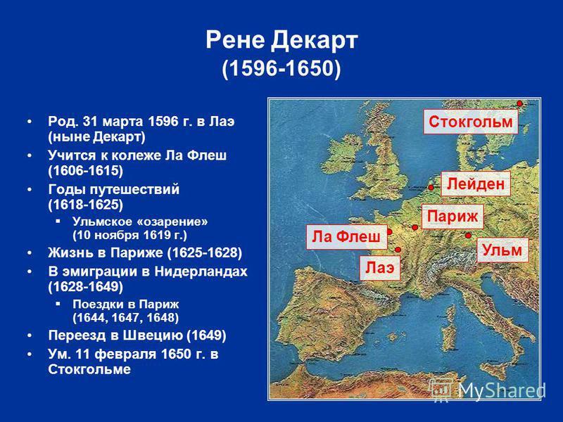 Род. 31 марта 1596 г. в Лаэ (ныне Декарт) Учится к колеже Ла Флеш (1606-1615) Годы путешествий (1618-1625) Ульмское «озарение» (10 ноября 1619 г.) Жизнь в Париже (1625-1628) В эмиграции в Нидерландах (1628-1649) Поездки в Париж (1644, 1647, 1648) Пер