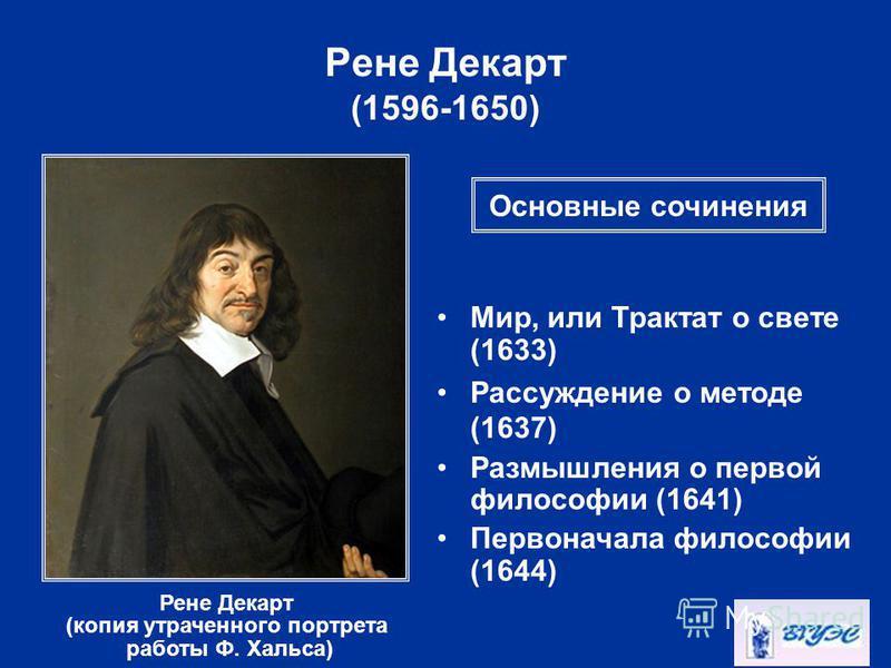 Рене Декарт (1596-1650) Рене Декарт (копия утраченного портрета работы Ф. Хальса) Мир, или Трактат о свете (1633) Рассуждение о методе (1637) Размышления о первой философии (1641) Первоначала философии (1644) Основные сочинения