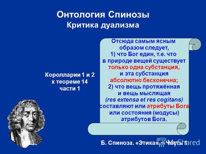 Онтология Спинозы Критика дуализма Отсюда самым ясным образом следует, 1) что Бог един, т.е. что в природе вещей существует только одна субстанция, и эта субстанция абсолютно бесконечна; 2) что вещь протяжённая и вещь мыслящая (res extensa et res cog