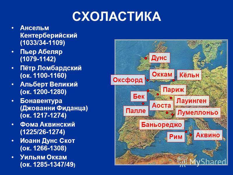 СХОЛАСТИКА Ансельм Кентерберийский (1033/34-1109) Пьер Абеляр (1079-1142) Пётр Ломбардский (ок. 1100-1160) Альберт Великий (ок. 1200-1280) Бонавентура (Джованни Фиданца) (ок. 1217-1274) Фома Аквинский (1225/26-1274) Иоанн Дунс Скот (ок. 1266-1308) Уи