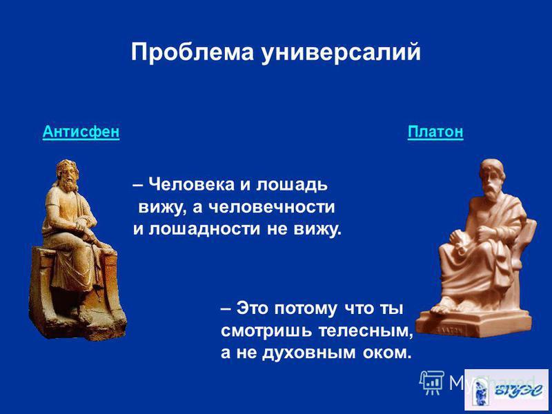 Проблема универсалий Антисфен Платон – Человека и лошадь вижу, а человечности и лошадь насти не вижу. – Это потому что ты смотришь телесным, а не духовным оком.