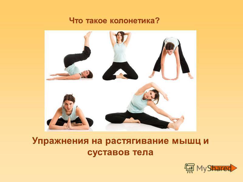 Что такое колонетика? Упражнения на растягивание мышц и суставов тела