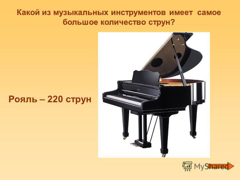 Какой из музыкальных инструментов имеет самое большое количество струн? Рояль – 220 струн