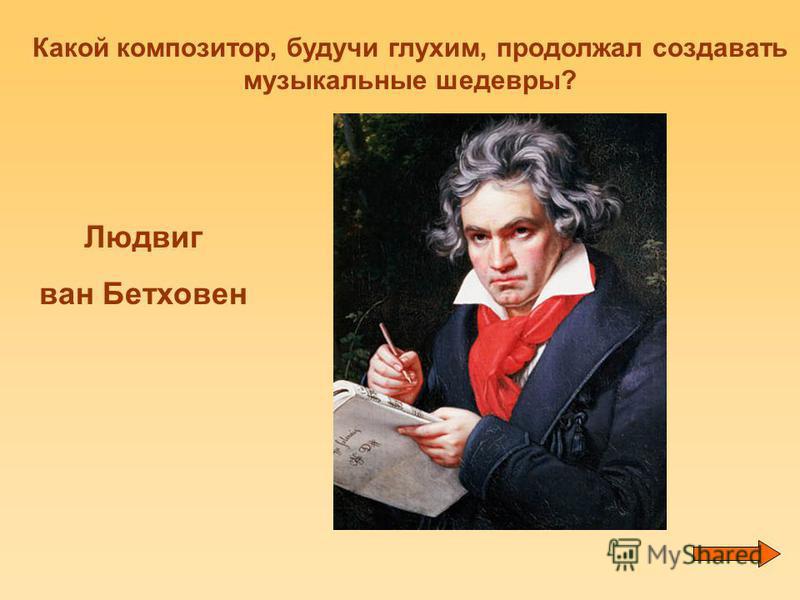 Какой композитор, будучи глухим, продолжал создавать музыкальные шедевры? Людвиг ван Бетховен