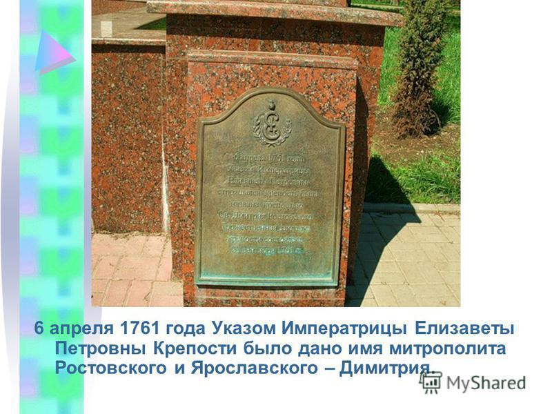 6 апреля 1761 года Указом Императрицы Елизаветы Петровны Крепости было дано имя митрополита Ростовского и Ярославского – Димитрия.