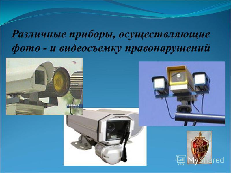 Различные приборы, осуществляющие фото - и видеосъемку правонарушений