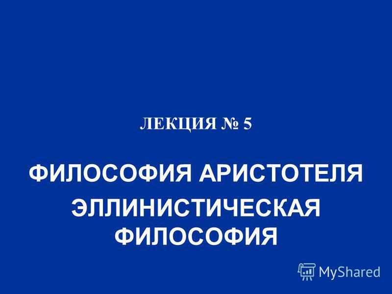 ЛЕКЦИЯ 5 ФИЛОСОФИЯ АРИСТОТЕЛЯ ЭЛЛИНИСТИЧЕСКАЯ ФИЛОСОФИЯ