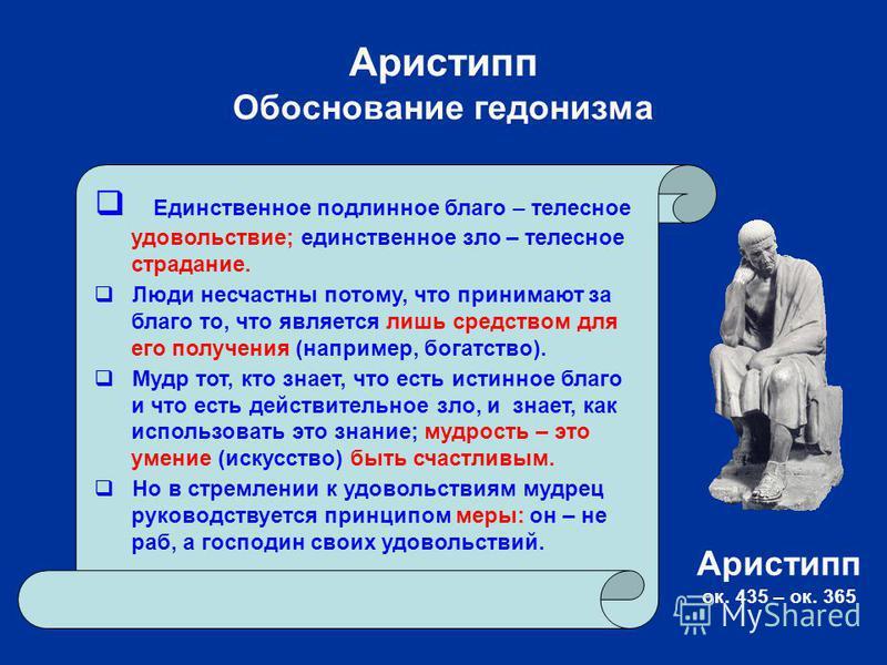 Аристипп Обоснование гедонизма Единственное подлинное благо – телесное удовольствие; единственное зло – телесное страдание. Люди несчастны потому, что принимают за благо то, что является лишь средством для его получения (например, богатство). Мудр то