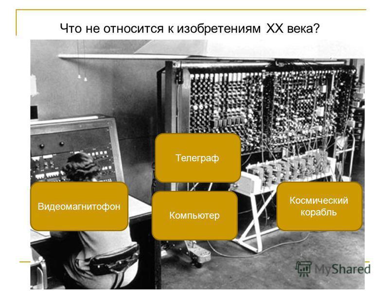 Что не относится к изобретениям XX века? Телеграф Видеомагнитофон Космический корабль Компьютер