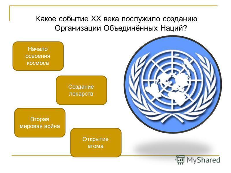 Какое событие XX века послужило созданию Организации Объединённых Наций? Вторая мировая война Начало освоения космоса Открытие атома Создание лекарств