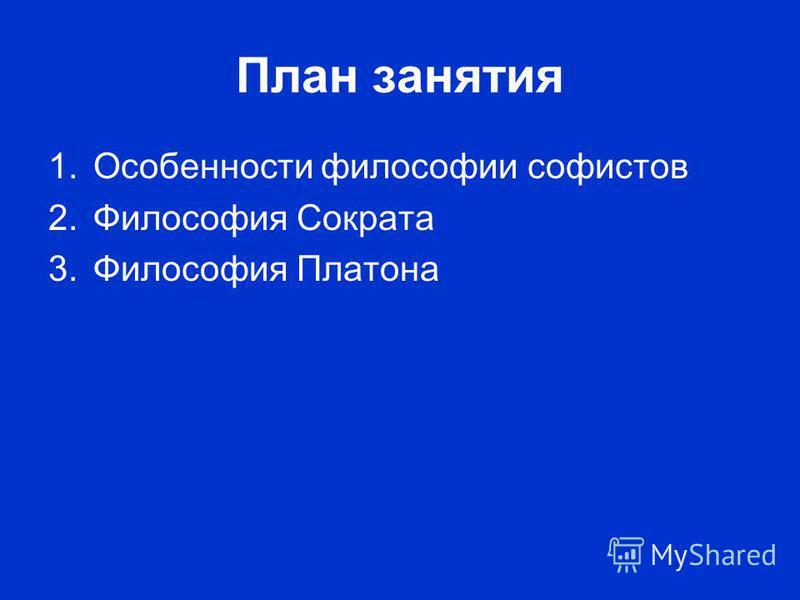 План занятия 1. Особенности философии софистов 2. Философия Сократа 3. Философия Платона