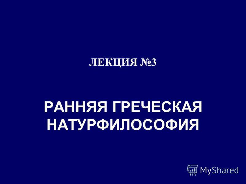 ЛЕКЦИЯ 3 РАННЯЯ ГРЕЧЕСКАЯ НАТУРФИЛОСОФИЯ