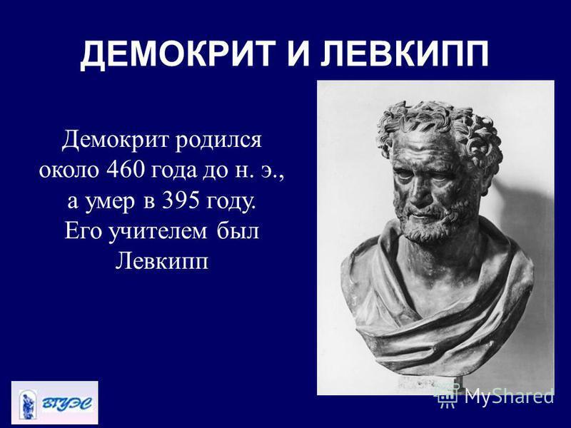 ДЕМОКРИТ И ЛЕВКИПП Демокрит родился около 460 года до н. э., а умер в 395 году. Его учителем был Левкипп