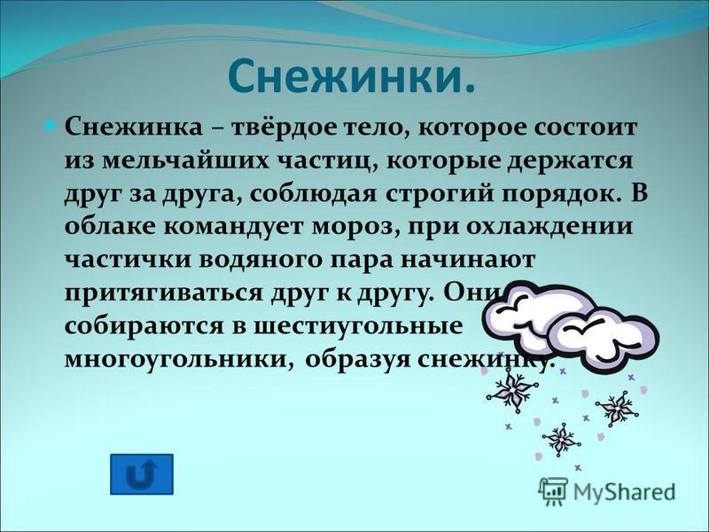 Снежинки. Снежинка – твёрдое тело, которое состоит из мельчайших частиц, которые держатся друг за друга, соблюдая строгий порядок. В облаке командует мороз, при охлаждении частички водяного пара начинают притягиваться друг к другу. Они собираются в ш
