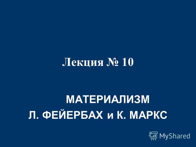 Лекция 10 МАТЕРИАЛИЗМ Л. ФЕЙЕРБАХ и К. МАРКС