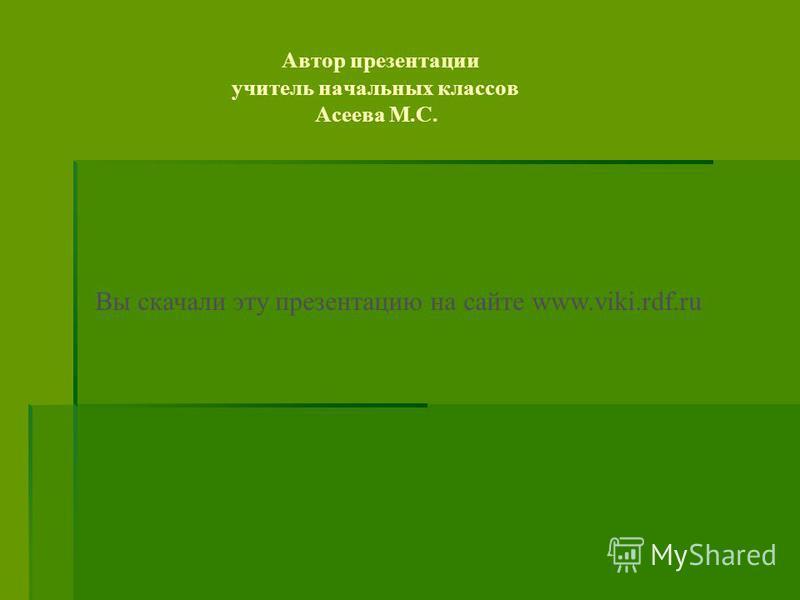 Автор презентации учитель начальных классов Асеева М.С. Вы скачали эту презентацию на сайте www.viki.rdf.ru