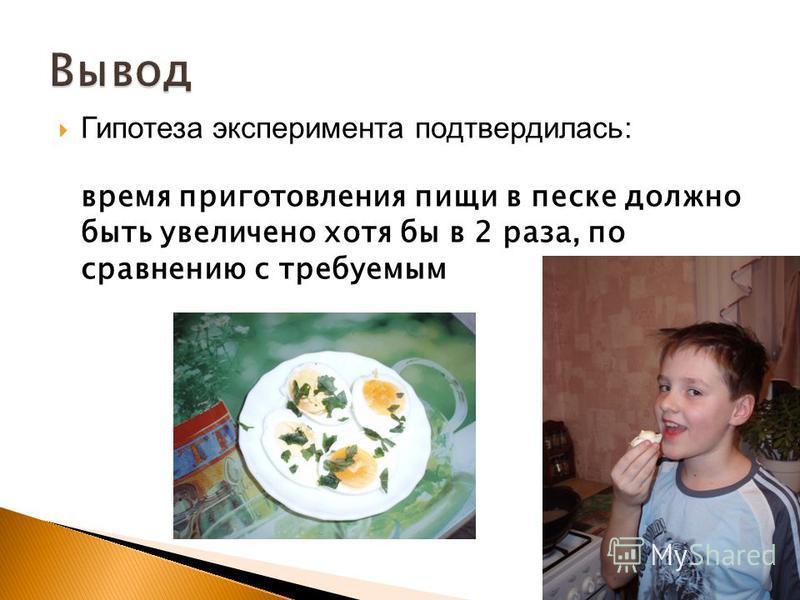 Гипотеза эксперимента подтвердилась: время приготовления пищи в песке должно быть увеличено хотя бы в 2 раза, по сравнению с требуемым