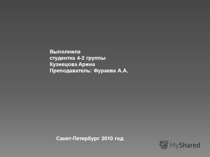 Выполнила студентка 4-2 группы Кузнецова Арина Преподаватель: Фураева А.А. Санкт-Петербург 2010 год