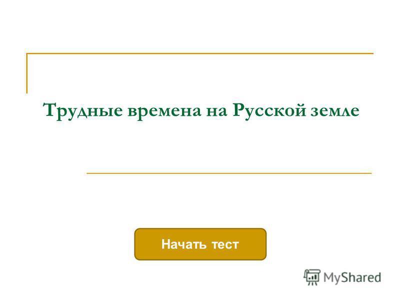 Трудные времена на Русской земле Начать тест