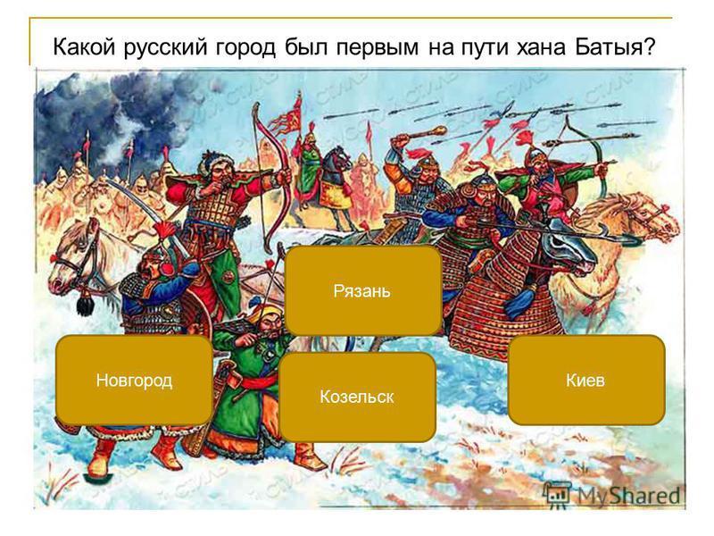 Какой русский город был первым на пути хана Батыя? Рязань Новгород Киев Козельск