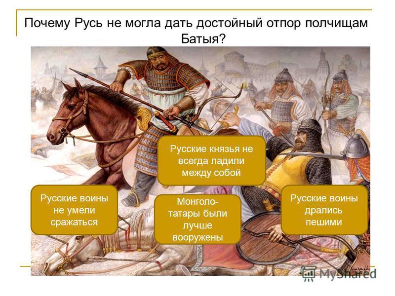 Почему Русь не могла дать достойный отпор полчищам Батыя? Русские князья не всегда ладили между собой Русские воины не умели сражаться Русские воины дрались пешими Монголо- татары были лучше вооружены