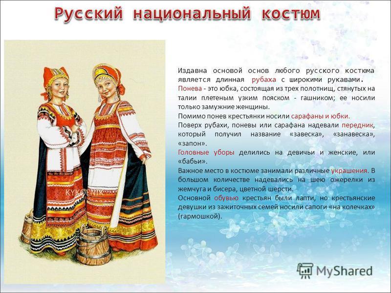 Издавна основой основ любого русского костюма является длинная рубаха с широкими рукавами. Понева - это юбка, состоящая из трех полотнищ, стянутых на талии плетеным узким пояском - гашником; ее носили только замужние женщины. Помимо понев крестьянк