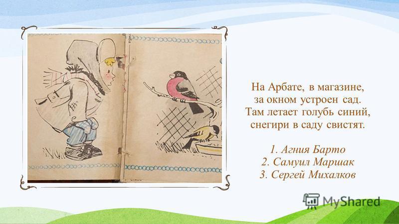 На Арбате, в магазине, за окном устроен сад. Там летает голубь синий, снегири в саду свистят. 1. Агния Барто 2. Самуил Маршак 3. Сергей Михалков