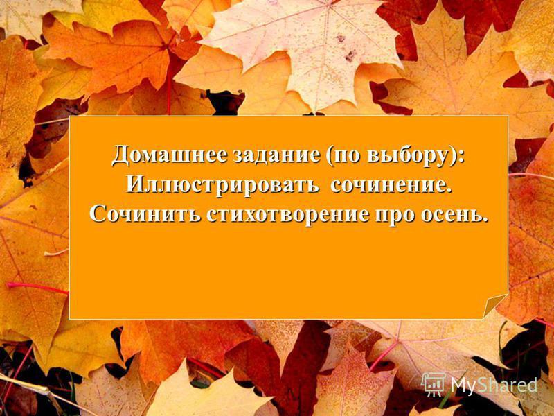 Домашнее задание (по выбору): Иллюстрировать сочинение. Сочинить стихотворение про осень.