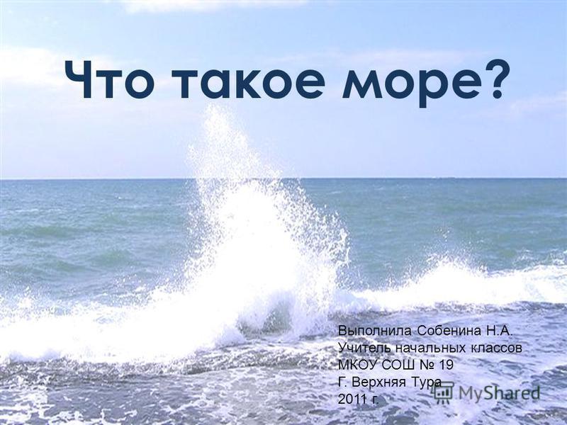 Что такое море? Выполнила Собенина Н.А. Учитель начальных классов МКОУ СОШ 19 Г. Верхняя Тура 2011 г.
