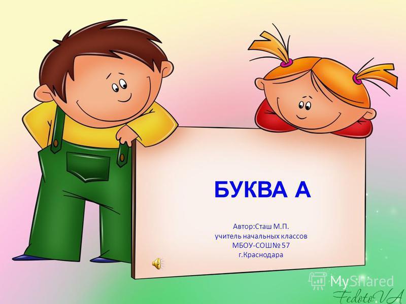 Автор:Сташ М.П. учитель начальных классов МБОУ-СОШ 57 г.Краснодара БУКВА А