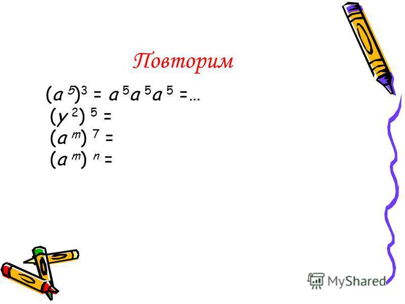 Повторим (a 5 ) 3 = a 5 a 5 a 5 =… (y 2 ) 5 = (a m ) 7 = (a m ) n =