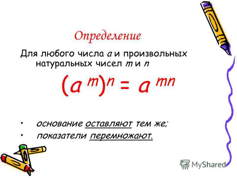 Определение Для любого числа a и произвольных натуральных чисел m и n (a m ) n = a mn основание оставляют тем же; показатели перемножают.