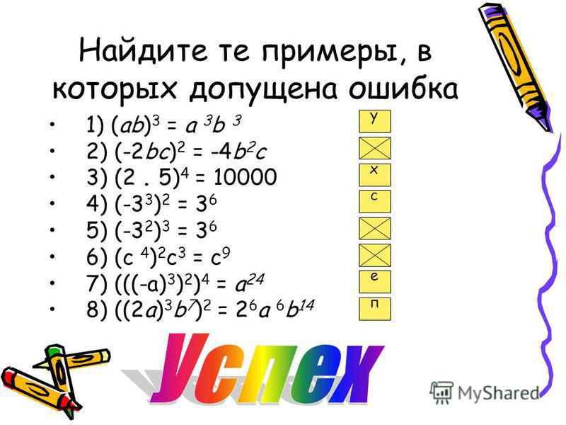 Найдите те примеры, в которых допущена ошибка 1) (ab) 3 = a 3 b 3 2) (-2bc) 2 = -4b 2 с 3) (2. 5) 4 = 10000 4) (-3 3 ) 2 = 3 6 5) (-3 2 ) 3 = 3 6 6) (с 4 ) 2 с 3 = с 9 7) (((-a) 3 ) 2 ) 4 = a 24 8) ((2a) 3 b 7 ) 2 = 2 6 a 6 b 14 у х с е п
