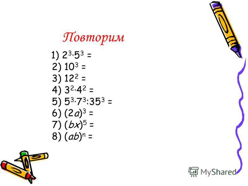 Повторим 1) 2 3 5 3 = 2) 10 3 = 3) 12 2 = 4) 3 2 4 2 = 5) 5 3 7 3 :35 3 = 6) (2a) 3 = 7) (bx) 5 = 8) (ab) n =