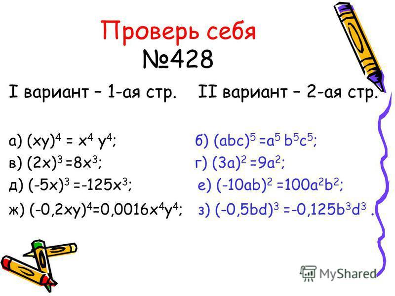 Проверь себя 428 I вариант – 1-ая стр. II вариант – 2-ая стр. а) (xy) 4 = x 4 y 4 ; б) (abc) 5 =a 5 b 5 c 5 ; в) (2x) 3 =8x 3 ; г) (3a) 2 =9a 2 ; д) (-5x) 3 =-125x 3 ; е) (-10ab) 2 =100a 2 b 2 ; ж) (-0,2xy) 4 =0,0016x 4 y 4 ; з) (-0,5bd) 3 =-0,125b 3