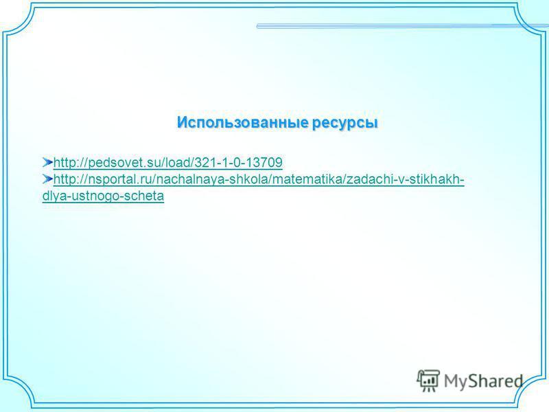 Использованные ресурсы http://pedsovet.su/load/321-1-0-13709 http://nsportal.ru/nachalnaya-shkola/matematika/zadachi-v-stikhakh- dlya-ustnogo-scheta