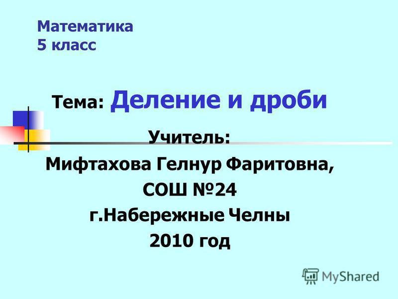 Математика 5 класс Тема: Деление и дроби Учитель: Мифтахова Гелнур Фаритовна, СОШ 24 г.Набережные Челны 2010 год