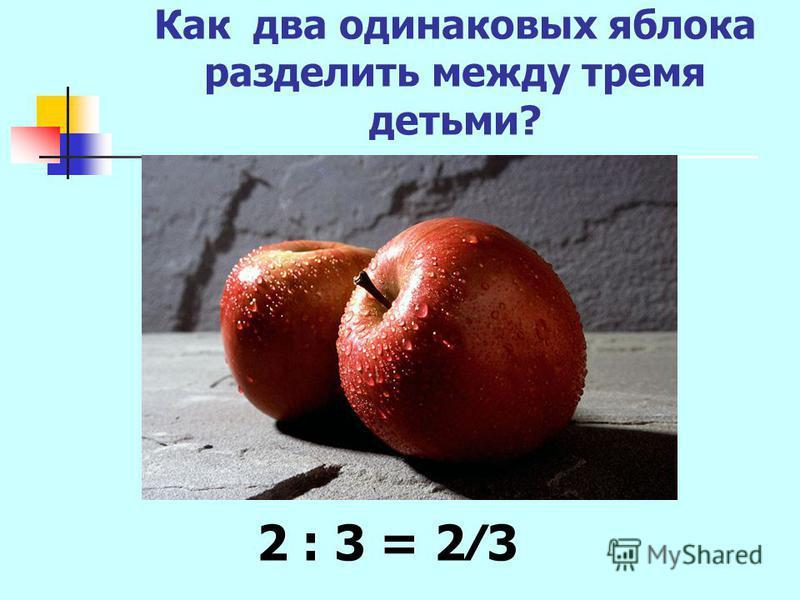 Как два одинаковых яблока разделить между тремя детьми? 2 : 3 = 23