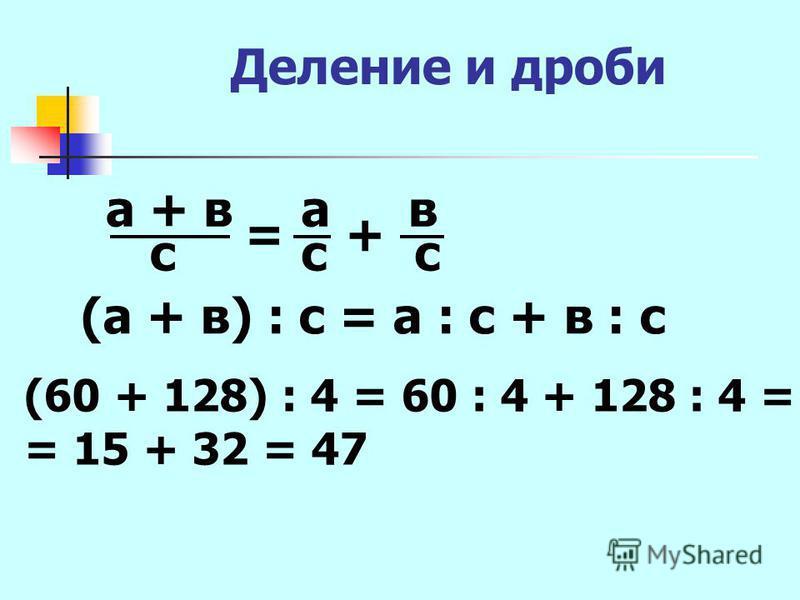 Деление и дроби а + в с = а с + в с (а + в) : с = а : с + в : с (60 + 128) : 4 = 60 : 4 + 128 : 4 = = 15 + 32 = 47