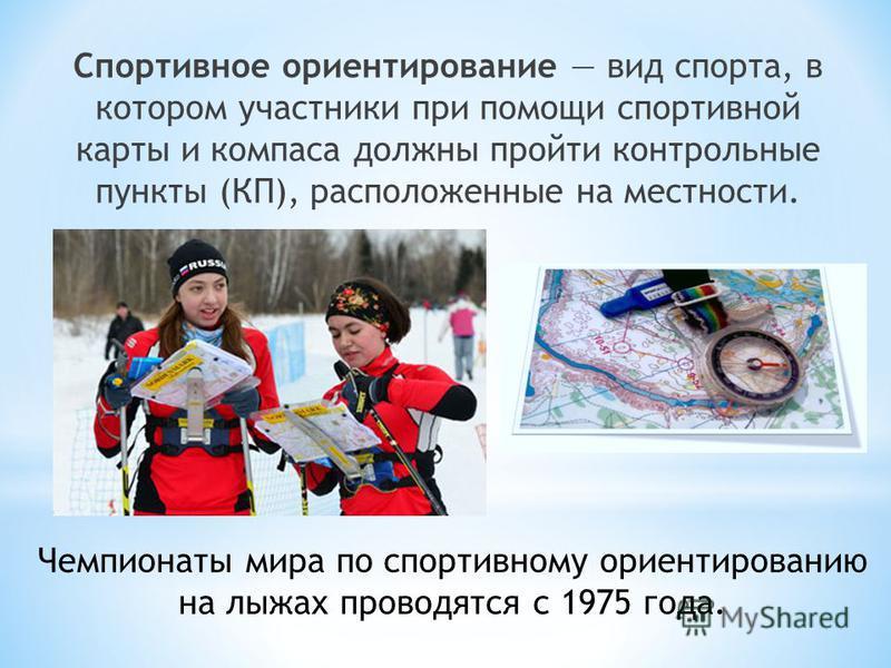 Спортивное ориентирование вид спорта, в котором участники при помощи спортивной карты и компаса должны пройти контрольные пункты (КП), расположенные на местности. Чемпионаты мира по спортивному ориентированию на лыжах проводятся с 1975 года.