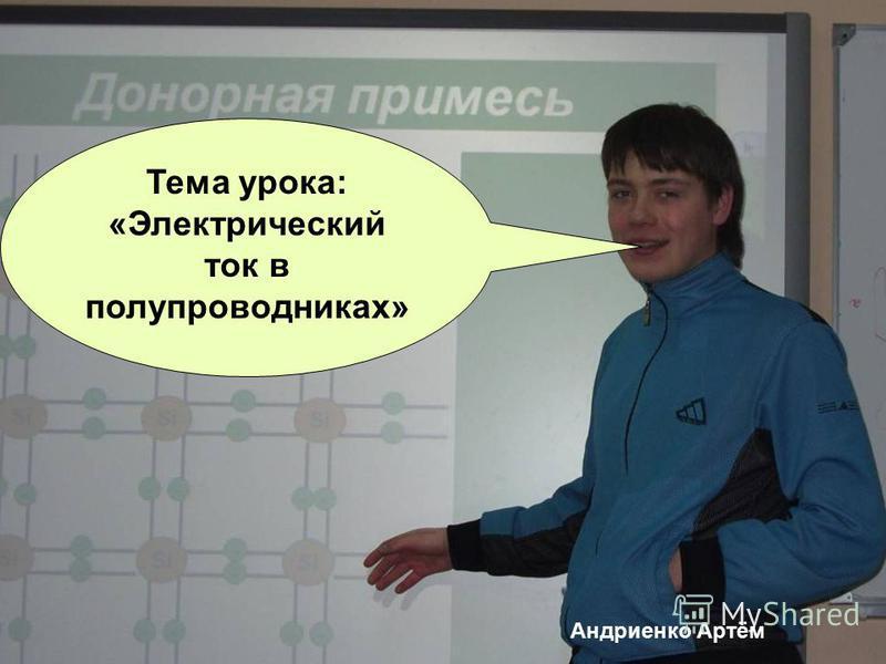 Тема урока: «Электрический ток в полупроводниках» Андриенко Артём