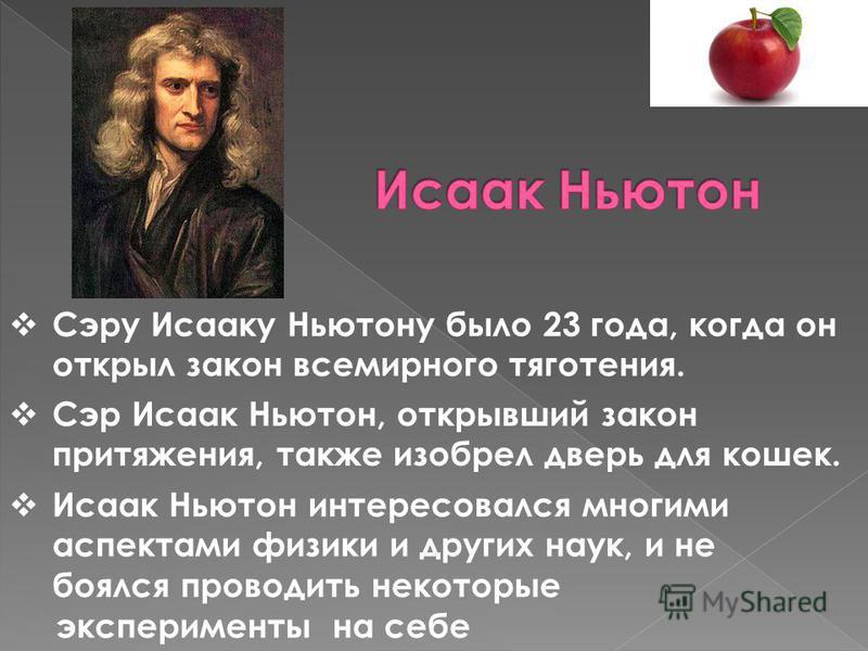 Сэру Исааку Ньютону было 23 года, когда он открыл закон всемирного тяготения. Сэр Исаак Ньютон, открывший закон притяжения, также изобрел дверь для кошек. Исаак Ньютон интересовался многими аспектами физики и других наук, и не боялся проводить некото
