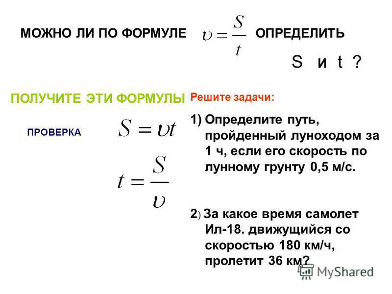 МОЖНО ЛИ ПО ФОРМУЛЕОПРЕДЕЛИТЬ S И t ? ПОЛУЧИТЕ ЭТИ ФОРМУЛЫ ПРОВЕРКА Решите задачи: 1)Определите путь, пройденный луноходом за 1 ч, если его скорость по лунному грунту 0,5 м/с. 2 ) За какое время самолет Ил-18. движущийся со скоростью 180 км/ч, пролет